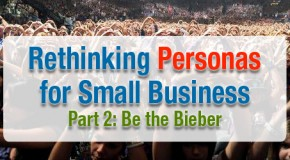 Rethinking Personas for Small Business, Part 2: Be the Bieber