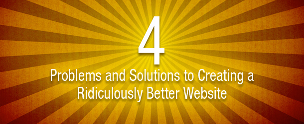 4 Problems and Solutions to Creating a Ridiculously Better Website